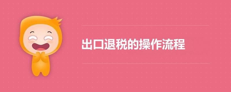 最新出口退税的操作流程(www.828i.com)
