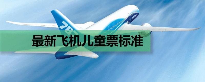最新飞机儿童票标准 儿童坐飞机收费标准(www.828i.com)